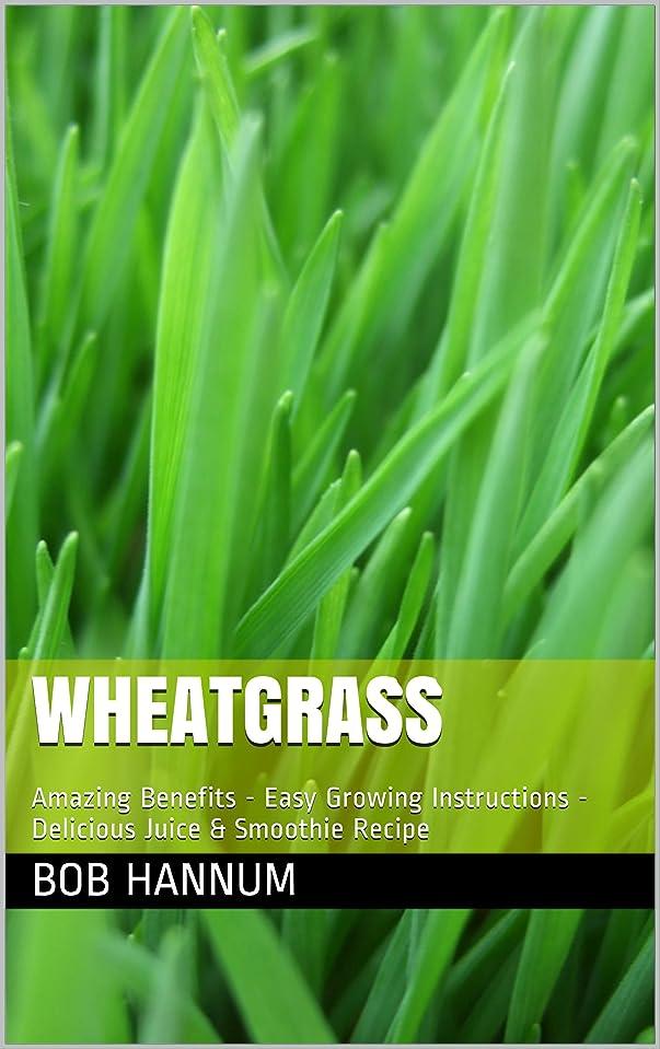 高い急行する排除Wheatgrass: Amazing Benefits - Easy Growing Instructions - Delicious Juice & Smoothie Recipe (English Edition)
