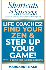 Life Coaches! Find Your Zen and Step Up Your Game with 5 Insider Coaching Secrets (Shortcuts to Success (a series to accelerate career & personal development) Book 2) Kindle Edition