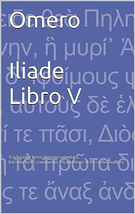 Omero Iliade Libro V: Traduzione lessicalmente orientata - Introduzione, commento e traduzione di Riccardo Guiffrey