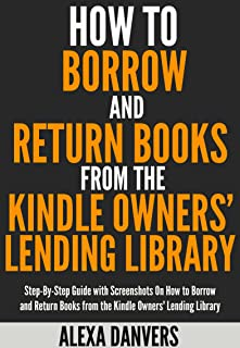 How to Borrow and Return Books from the Kindle Owners' Lending Library: Step-By-Step Guide with Screenshots On How to Borrow, Read and Return Books from the Kindle Owners' Lending Library