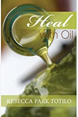 Heal With Oil: How To Use The Essential Oils of Ancient Scripture Kindle Edition