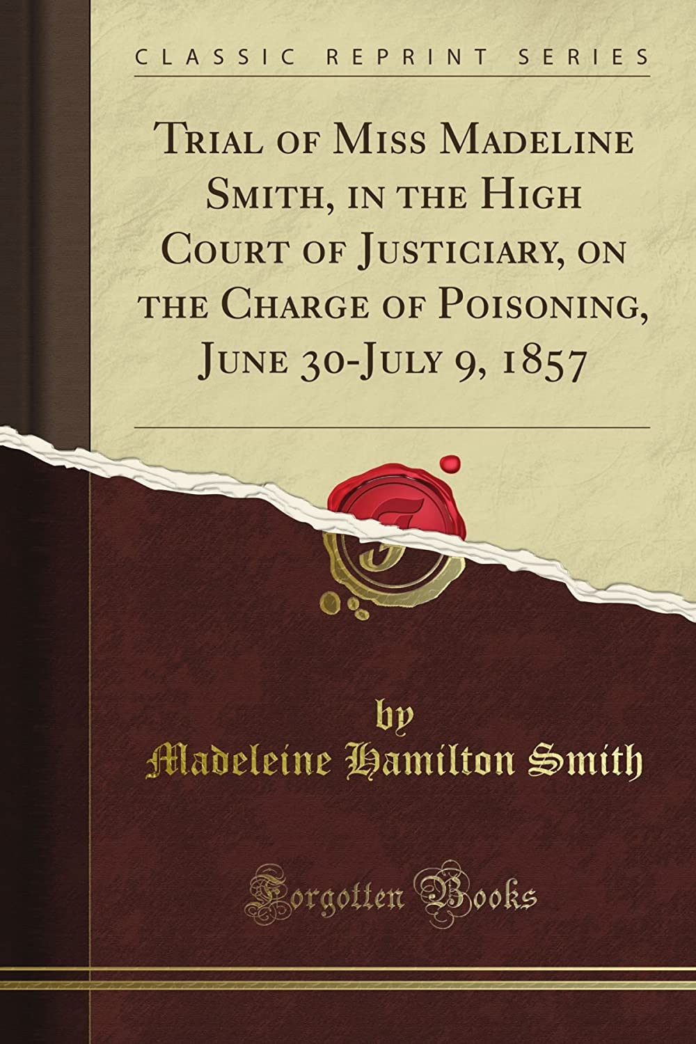 Trial of Miss Madeline Smith, in the High Court of Justiciary, on the Charge of Poisoning, June 30-July 9, 1857 (Classic Reprint)