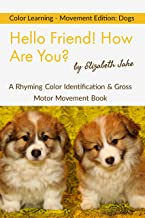 Hello Friend!  How Are You? - Color Learning - Movement Edition: Dogs: A Rhyming Color Identification & Gross Motor Movement Book (Hello Friends Colors: Dogs 1)