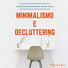 Minimalismo e Decluttering: L'arte del riordino per vivere felici [Minimalism and Decluttering: The Art of Reorganization to Live Happily]