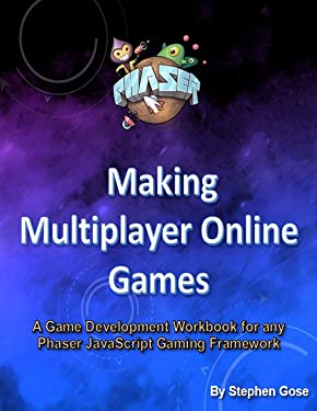 Making Multiplayer Online Games: A Game Development Workbook for any Phaser JavaScript Gaming Framework (Creating Phaser3 MMO Games 1)