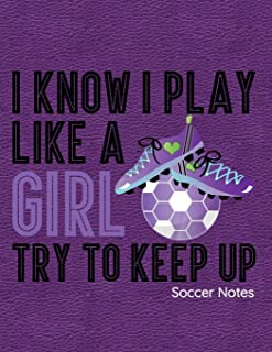 I Know I Play Like A Girl Try To Keep Up Soccer Notes: Notebook, Journal, Diary Or Sketchbook With Lined Paper