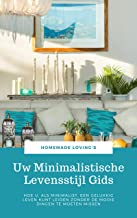 Uw Minimalistische Levensstijl Gids: Hoe U, Als Minimalist, Een Gelukkig Leven Kunt Leiden Zonder De Mooie Dingen Te Moeten Missen (Uiteindelijke Minimalisme Gids)