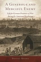 A Generous and Merciful Enemy: Life for German Prisoners of War during the American Revolution (Volume 38) (Campaigns and ...