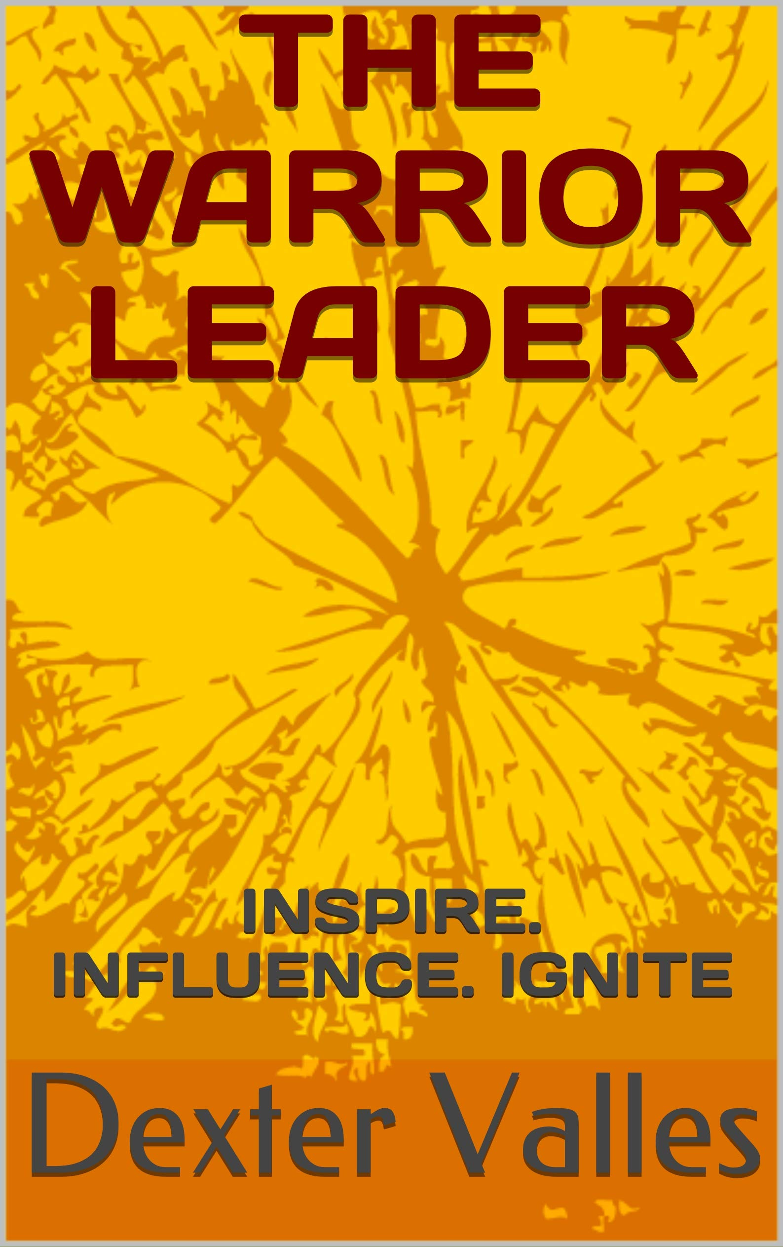 THE WARRIOR LEADER: INSPIRE. INFLUENCE. IGNITE (LEADERSHIP IMPERATIVES Book 1)
