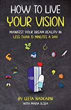 How to Live Your Vision: Manifest Your Dream Reality in Less than 15 Minutes a Day