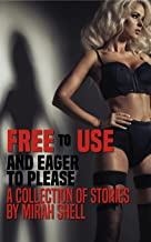 Free to Use and Eager to Please: A Collection of Stories by Mirah Shell