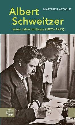 Albert Schweitzer: Seine Jahre im Elsass (1875–1913) (German Edition)