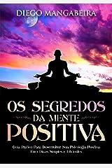 Os Segredos da Mente Positiva: Guia Prático Para Desenvolver Sua Psicologia Positiva Com Dicas Simples e Eficientes eBook Kindle