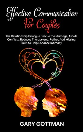 EFFECTIVE COMMUNICATION FOR COUPLES: The Relationship Dialogue Rescue The Marriage, Avoids Conflicts, Reduces Therapy & Add The Missing Skills To Help Enhance Intimacy (Also Sexual)