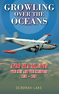 Growling Over The Oceans: The Royal Air Force Avro Shackleton, the Men, the Missions 1951-1991