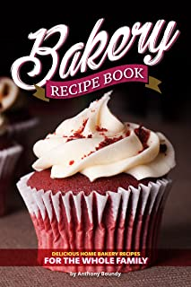 Bakery Recipe Book: Delicious Home Bakery Recipes for the Whole Family