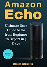 Amazon Echo: Ultimate User Guide to Go from Beginner to Expert in 3 Days 2017 Updated Edition: Bonus Material Inside