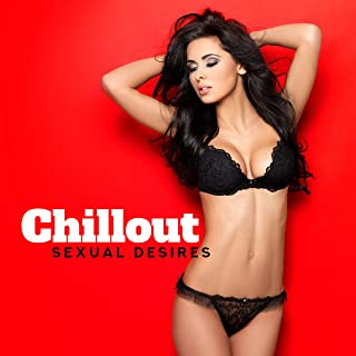 Chillout Sexual Desires: Chill Out Sensual 2019 Music Selection for Couple's Erotic Moments, Hot Bath & Massage, Tantric Sex All Night Long