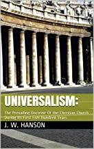 Universalism:: The Prevailing Doctrine Of the Christian Church During Its First Five Hundred Years