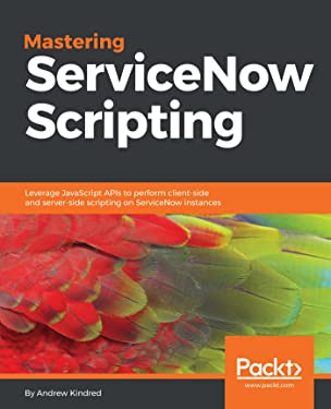Mastering ServiceNow Scripting: Leverage JavaScript APIs to perform client-side and server-side scripting on ServiceNow instances