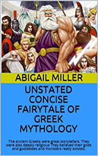 UNSTATED CONCISE FAIRYTALE OF GREEK MYTHOLOGY: The ancient Greeks were great storytellers. They were also deeply religious...
