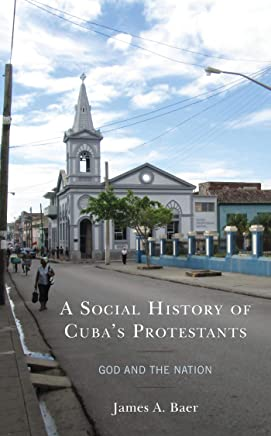 A Social History of Cuba's Protestants: God and the Nation (Lexington Studies on Cuba)