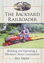 The Backyard Railroader: Building and Operating a Miniature Steam Locomotive