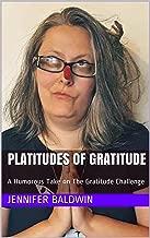 Platitudes of Gratitude: A Humorous Take on The Gratitude Challenge (30 Day Challenge Book 1)