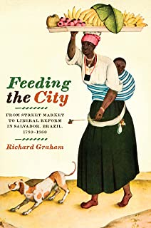 Feeding the City: From Street Market to Liberal Reform in Salvador, Brazil, 1780–1860 (Joe R. and Teresa Lozano Long Series in Latin American and Latino Art and Culture)
