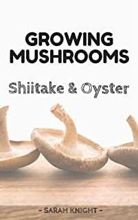 Growing Shiitake and Oyster Mushrooms: Beginner's Reference Guide For Growing Shiitake and Oyster Mushrooms For Pleasure and Selling Them For Profit (Natural ... and Gardening With Sarah Knight Book 3)