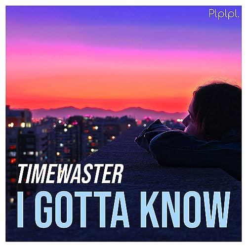TimeWaster - I Gotta Know