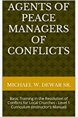 AGENTS OF PEACE MANAGERS OF CONFLICTS: Basic Training in the Resolution of Conflicts for Local Churches - Level 1 Curriculum (Instructor's Manual) Kindle Edition