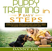 Puppy Training in 7 Easy Steps: How to Potty Train Your Puppy in Just 7 Days, a Step-by-Step Program, Everything You Need to Know to Raise the Perfect Dog