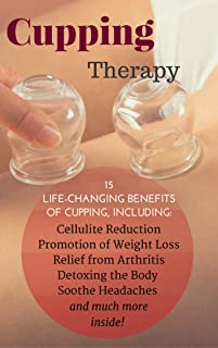 Cupping Therapy: 15 Life-Changing Benefits of Cupping, Including: Cellulite Reduction, Promotion of Weight Loss, Relief from Arthritis, Detoxing the Body and much more inside!