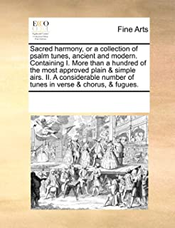 Sacred harmony, or a collection of psalm tunes, ancient and modern. Containing I. More than a hundred of the most approved...