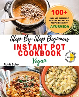 Step-By-Step Beginners Instant Pot Cookbook (Vegan): 100+ Easy, Delicious Yet Extremely Healthy Instant Pot Recipes Backed...