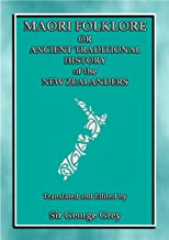 MAORI FOLKLORE or THE ANCIENT TRADITIONAL HISTORY OF THE NEW ZEALANDERS: 23 Maori and Polynesian Myths and Legends (Myths, Legend and Folk Tales from Around the World)