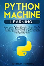 Python Machine Learning: Understand Python Libraries (Keras, NumPy, Scikit-lear, TensorFlow) for Implementing Machine Learning Models in Order to Build Intelligent Systems