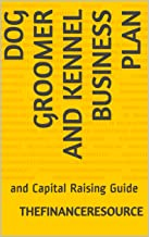 Dog Groomer and Kennel Business Plan: and Capital Raising Guide