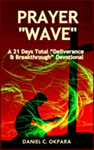 Prayer Wave: A 21 Days Total Deliverance & Breakthrough Devotional: 500 Powerful Prayers & Declarations to Arrest Stubborn Demonic Problems, Dislodge Spiritual Wickedness & Activate Your Blessings