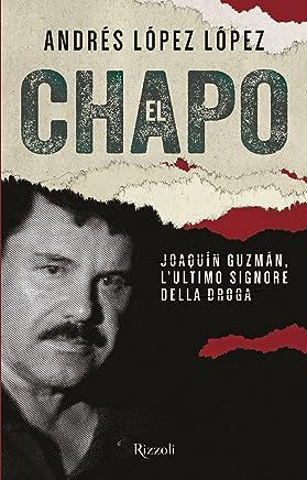 El Chapo. Joaquín Guzmán, lultimo signore della droga