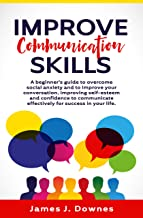 Improve Communication Skills: A Beginner's Guide to Overcome Social Anxiety and to Improve Your Conversation; Improving Self-Esteem and Confidence to Communicate Effectively for Success in Your Life.