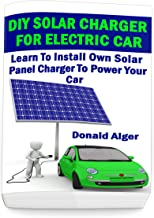 DIY Solar Charger For Electric Car: Learn To Install Own Solar Panel Charger To Power Your Car: (Energy Independence, Lower Bills & Off Grid Living) (Self Reliance, Solar Energy Book 2)