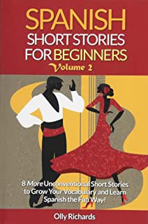 Spanish Short Stories For Beginners Volume 2: 8 More Unconventional Short Stories to Grow Your Vocabulary and Learn Spanis...