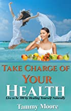 Take Charge of Your Health - Live to be 100 by Healing Yourself Naturally (Tammy's Health Tips Book 1)