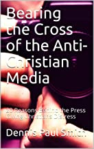 Bearing the Cross of the Anti-Christian Media    : 20 Reasons Behind the Press Giving Christians Distress (English Edition)