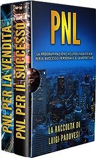 PNL: La Programmazione Neurolinguistica per il Successo Personale e Lavorativo. Contiene PNL Per Il Successo e PNL Per La ...