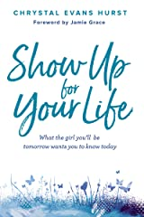 Show Up for Your Life: What the girl you'll be tomorrow wants you to know today Kindle Edition