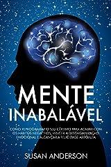 Mente Inabalável: Como Reprogramar O Seu Cérebro Para Acabar Com Os Hábitos Negativos, Vencer A Desorganização Emocional E Alcançar A Felicidade Absoluta eBook Kindle