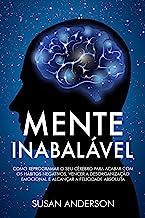 Mente Inabalável: Como Reprogramar O Seu Cérebro Para Acabar Com Os Hábitos Negativos, Vencer A Desorganização Emocional E...